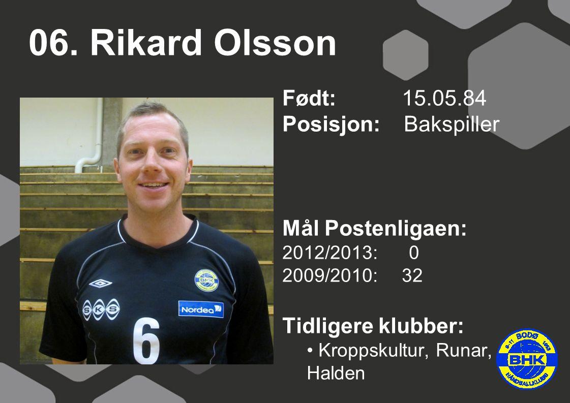 06. Rikard Olsson Født: 15.05.84 Posisjon: Bakspiller Mål Postenligaen: 2012/2013: 0 2009/2010: 32 Tidligere klubber: Kroppskultur, Runar, Halden