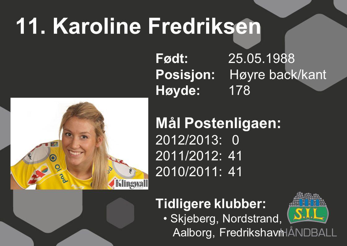 11. Karoline Fredriksen Født: 25.05.1988 Posisjon: Høyre back/kant Høyde:178 Mål Postenligaen: 2012/2013: 0 2011/2012: 41 2010/2011: 41 Tidligere klub
