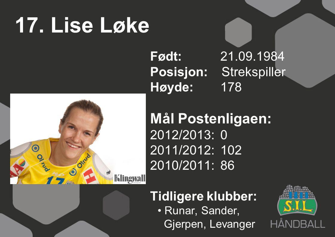17. Lise Løke Født: 21.09.1984 Posisjon: Strekspiller Høyde:178 Mål Postenligaen: 2012/2013: 0 2011/2012: 102 2010/2011: 86 Tidligere klubber: Runar,
