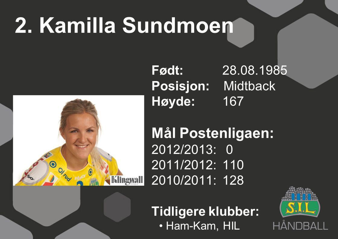 2. Kamilla Sundmoen Født: 28.08.1985 Posisjon: Midtback Høyde:167 Mål Postenligaen: 2012/2013: 0 2011/2012: 110 2010/2011: 128 Tidligere klubber: Ham-