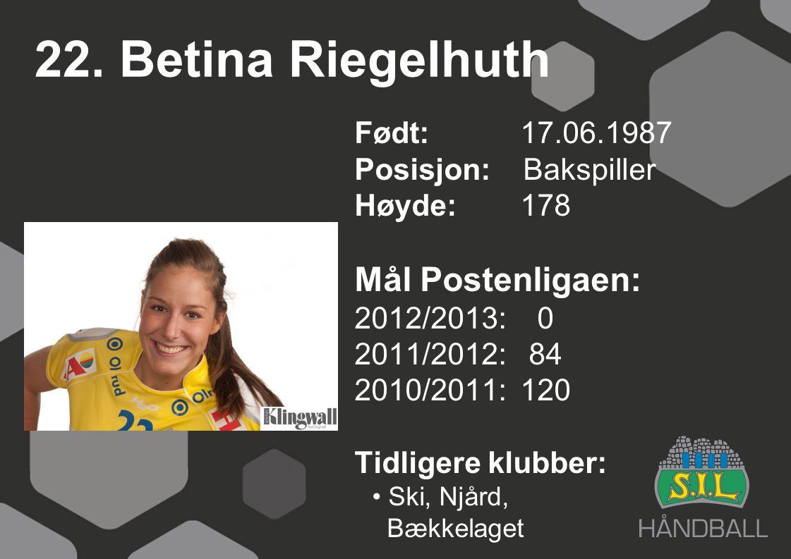 22. Betina Riegelhuth Født: 17.06.1987 Posisjon: Bakspiller Høyde:178 Mål Postenligaen: 2012/2013: 0 2011/2012: 84 2010/2011: 120 Tidligere klubber: S