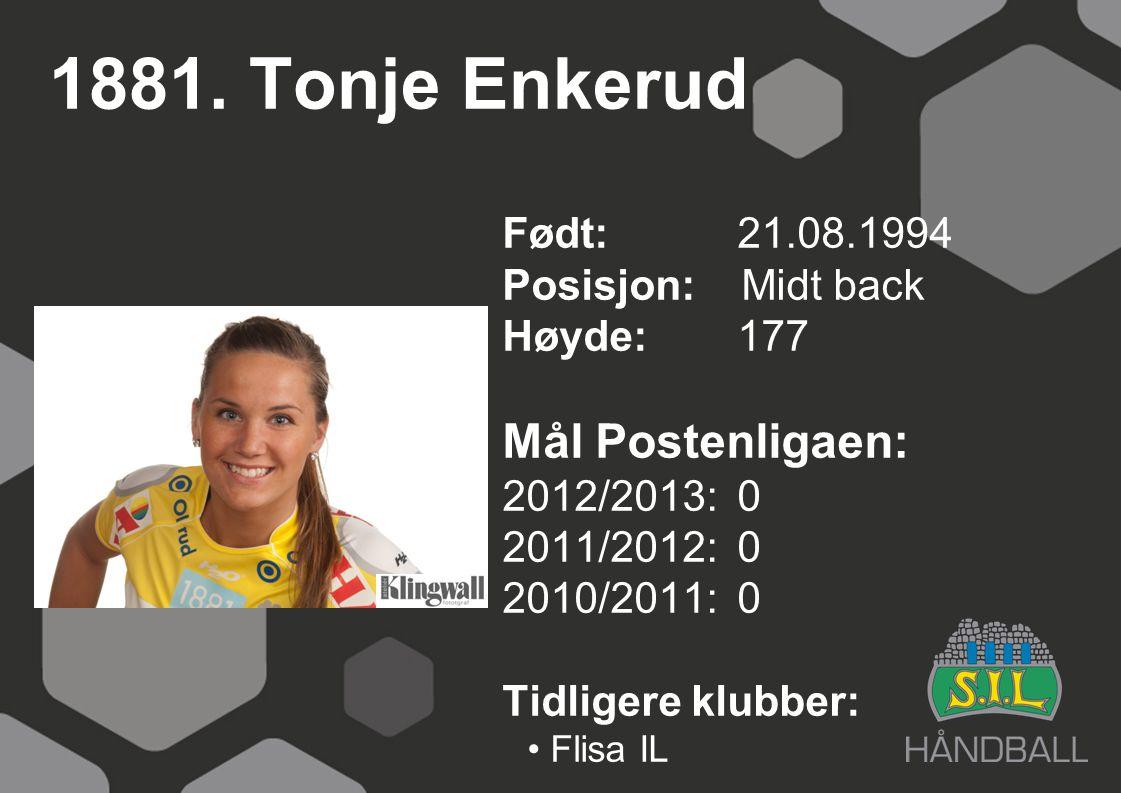 1881. Tonje Enkerud Født: 21.08.1994 Posisjon: Midt back Høyde:177 Mål Postenligaen: 2012/2013: 0 2011/2012: 0 2010/2011: 0 Tidligere klubber: Flisa I