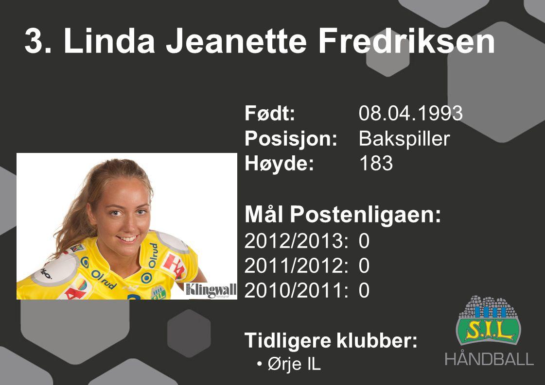 3. Linda Jeanette Fredriksen Født: 08.04.1993 Posisjon:Bakspiller Høyde:183 Mål Postenligaen: 2012/2013: 0 2011/2012: 0 2010/2011: 0 Tidligere klubber