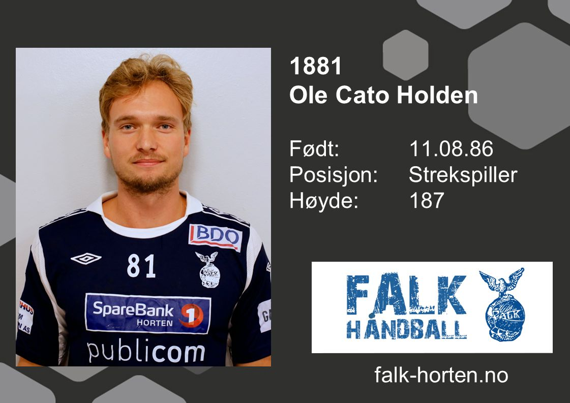 1881 Ole Cato Holden Født: 11.08.86 Posisjon: Strekspiller Høyde:187 falk-horten.no