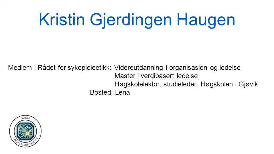 Kristin Gjerdingen Haugen Medlem i Rådet for sykepleieetikk: Videreutdanning i organisasjon og ledelse Master i verdibasert ledelse Høgskolelektor, st