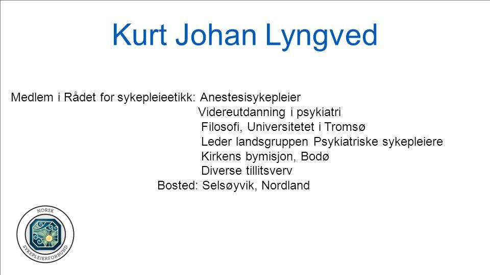 Kurt Johan Lyngved Medlem i Rådet for sykepleieetikk: Anestesisykepleier Videreutdanning i psykiatri Filosofi, Universitetet i Tromsø Leder landsgrupp