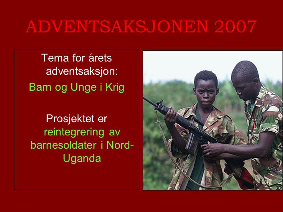 ADVENTSAKSJONEN 2007 Tema for årets adventsaksjon: Barn og Unge i Krig Prosjektet er reintegrering av barnesoldater i Nord- Uganda
