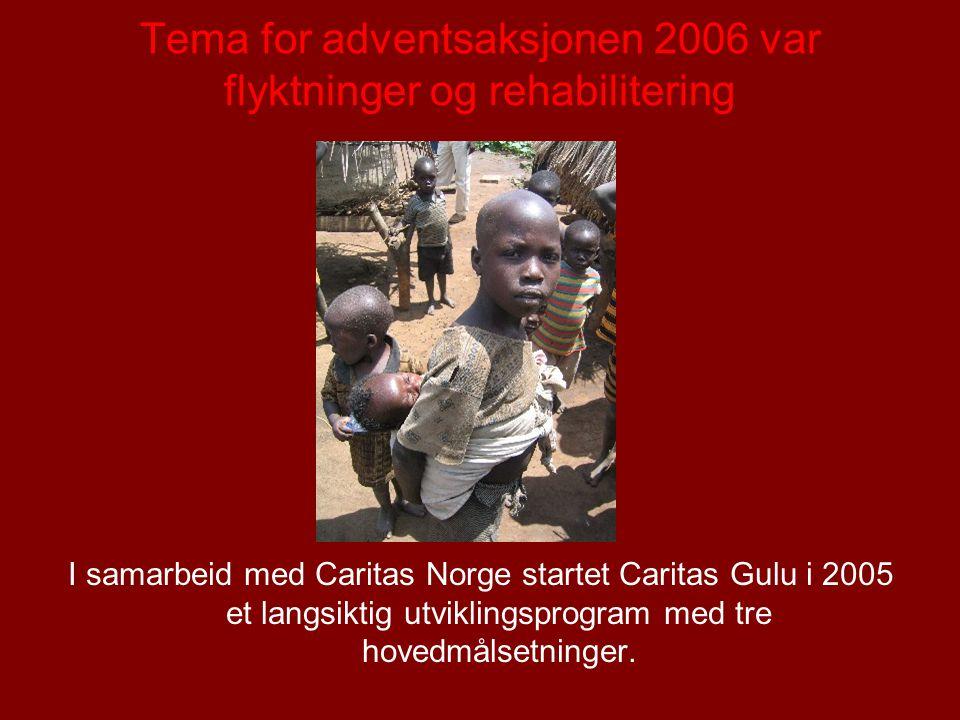 Tema for adventsaksjonen 2006 var flyktninger og rehabilitering I samarbeid med Caritas Norge startet Caritas Gulu i 2005 et langsiktig utviklingsprogram med tre hovedmålsetninger.