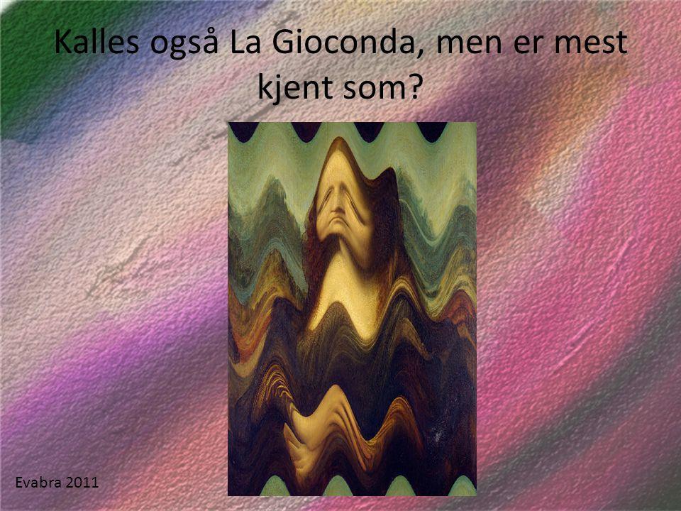 Kalles også La Gioconda, men er mest kjent som? Evabra 2011