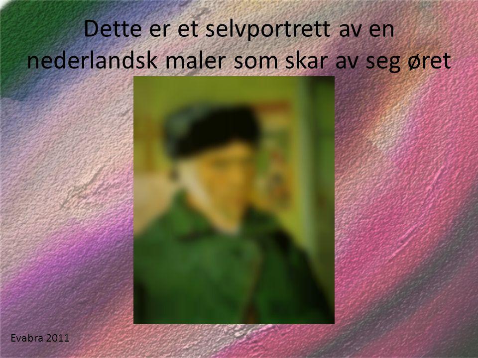 Dette er et selvportrett av en nederlandsk maler som skar av seg øret Evabra 2011