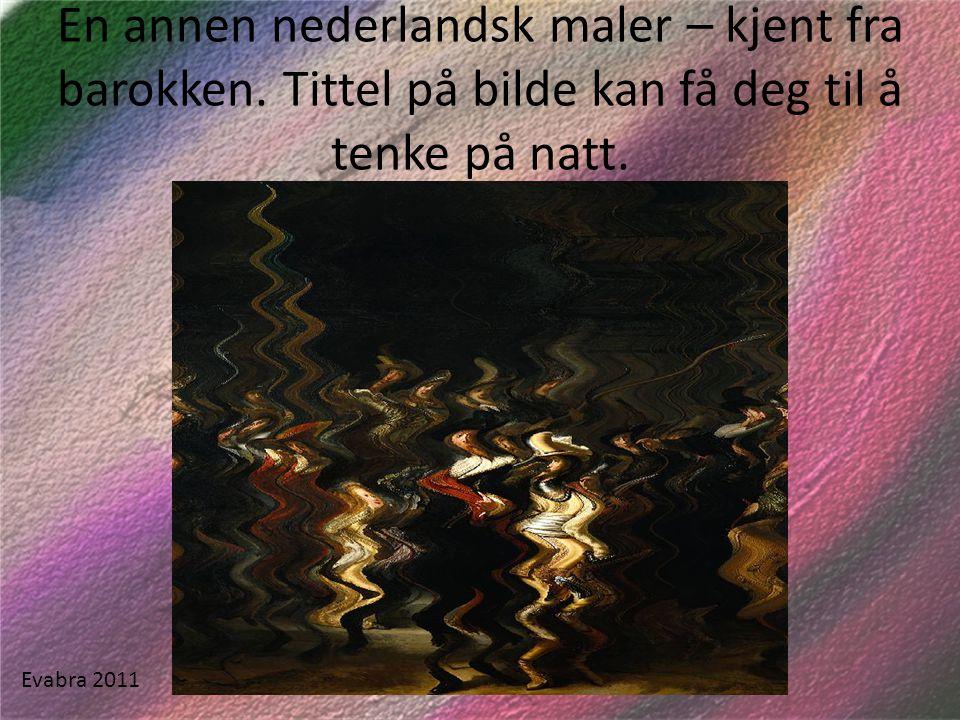 En annen nederlandsk maler – kjent fra barokken. Tittel på bilde kan få deg til å tenke på natt. Evabra 2011