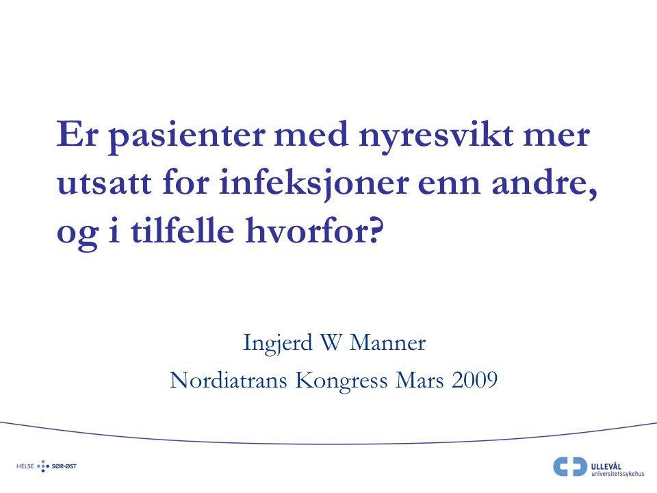 Er pasienter med nyresvikt mer utsatt for infeksjoner enn andre, og i tilfelle hvorfor? Ingjerd W Manner Nordiatrans Kongress Mars 2009