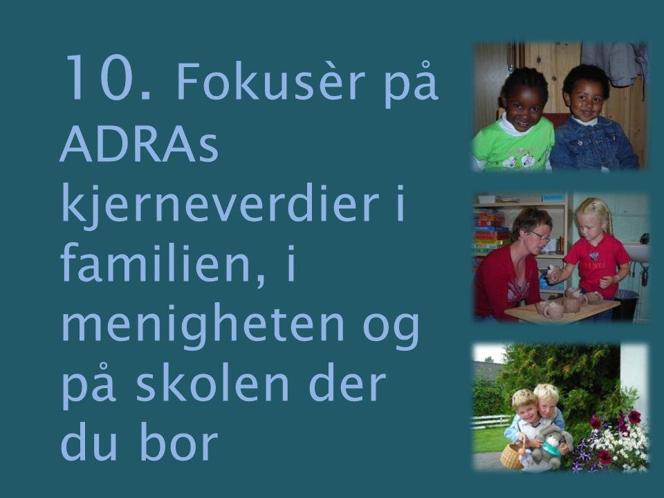 10. Fokusèr på ADRAs kjerneverdier i familien, i menigheten og på skolen der du bor
