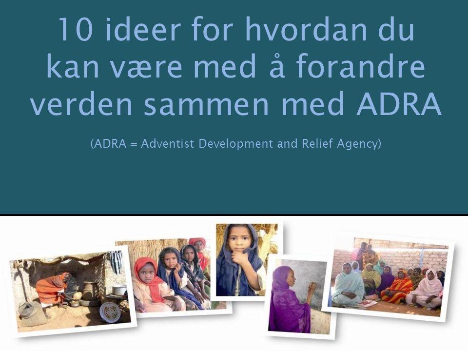 10 ideer for hvordan du kan være med å forandre verden sammen med ADRA (ADRA = Adventist Development and Relief Agency)