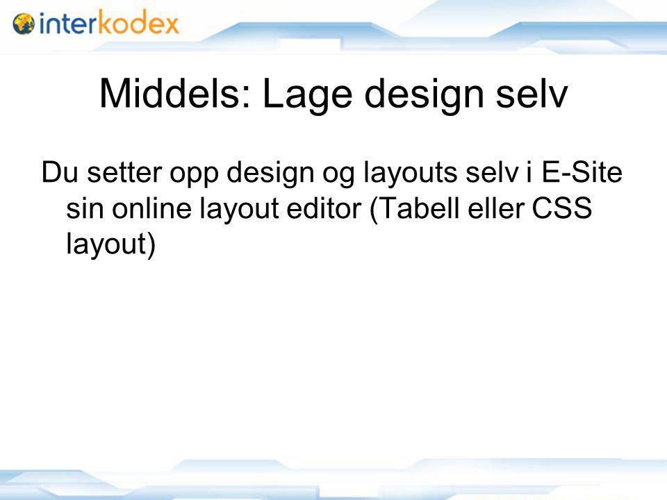 9 Middels: Lage design selv Du setter opp design og layouts selv i E-Site sin online layout editor (Tabell eller CSS layout)