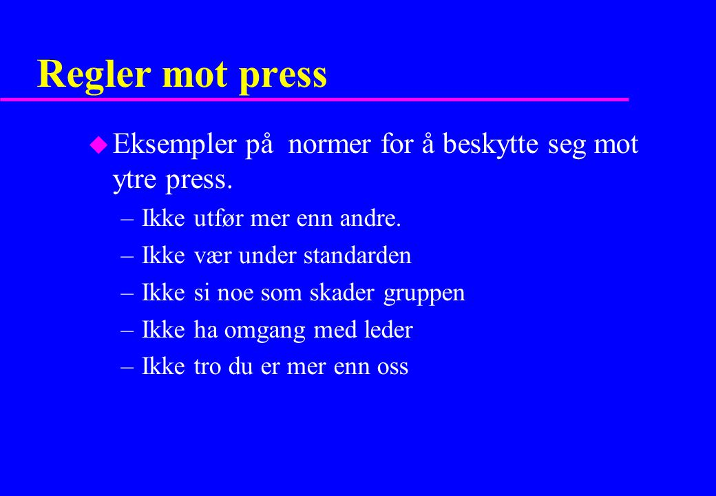Regler mot press u Eksempler på normer for å beskytte seg mot ytre press. –Ikke utfør mer enn andre. –Ikke vær under standarden –Ikke si noe som skade