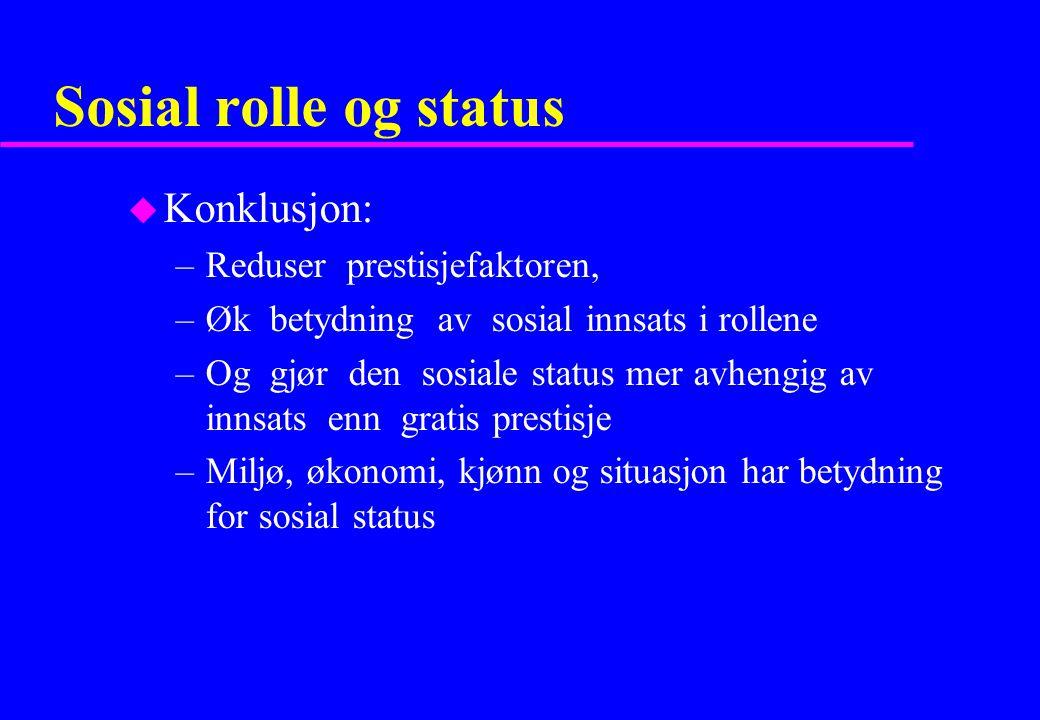 Sosial rolle og status u Konklusjon: –Reduser prestisjefaktoren, –Øk betydning av sosial innsats i rollene –Og gjør den sosiale status mer avhengig av