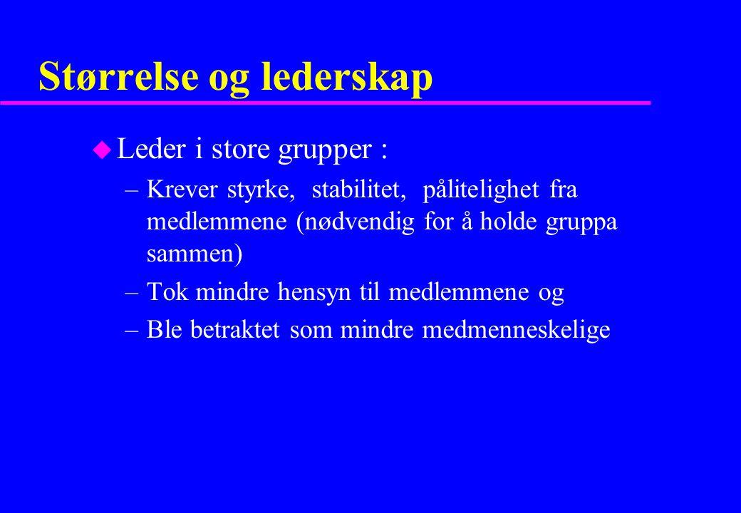 Størrelse og lederskap u Leder i store grupper : –Krever styrke, stabilitet, pålitelighet fra medlemmene (nødvendig for å holde gruppa sammen) –Tok mi