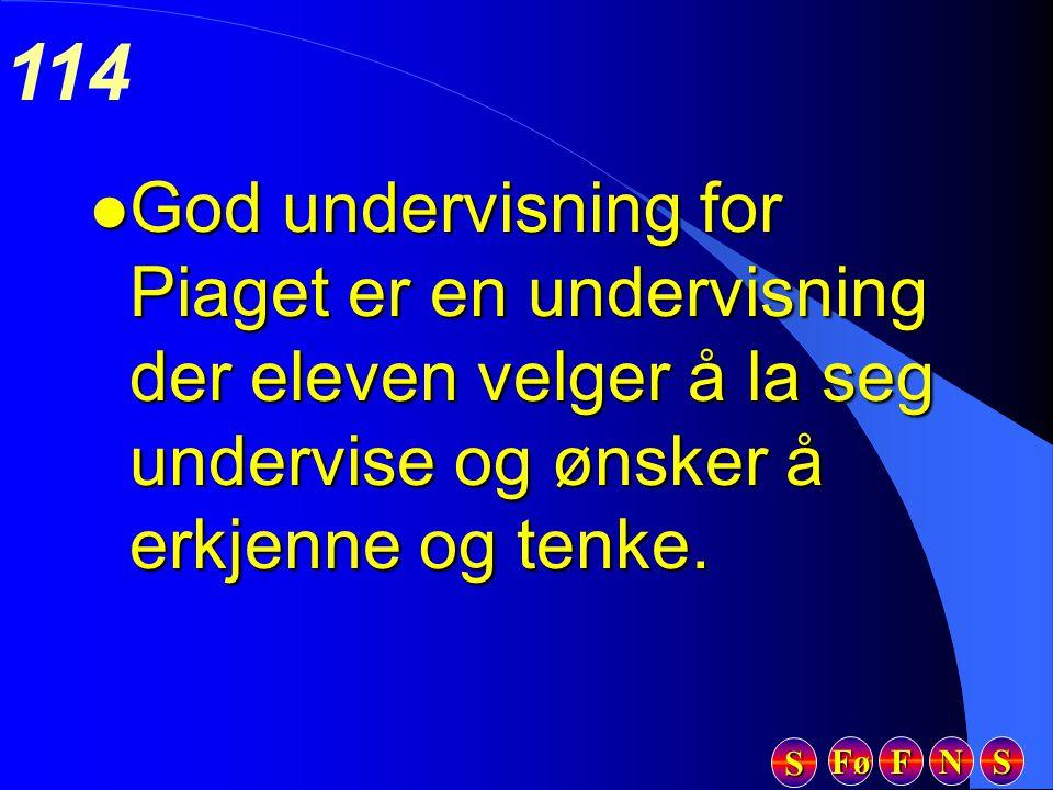 Fø FFFF NNNN SSSS SSSS 114 l God undervisning for Piaget er en undervisning der eleven velger å la seg undervise og ønsker å erkjenne og tenke.