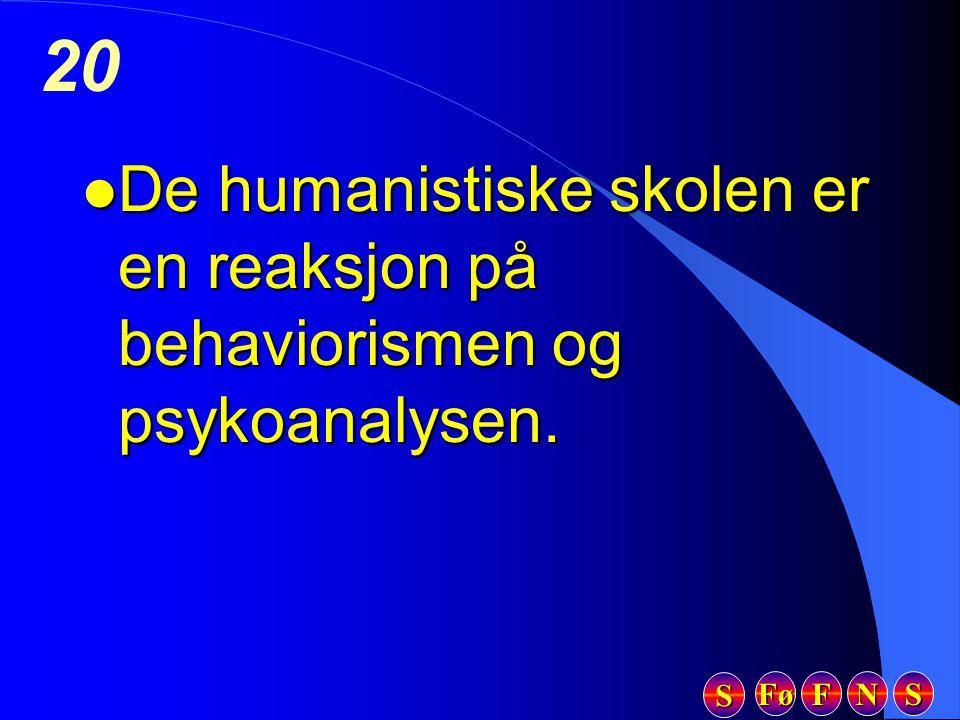 Fø FFFF NNNN SSSS SSSS 20 l De humanistiske skolen er en reaksjon på behaviorismen og psykoanalysen.