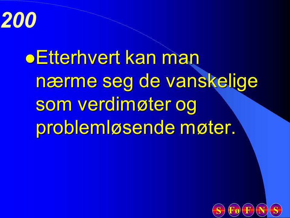 Fø FFFF NNNN SSSS SSSS 200 l Etterhvert kan man nærme seg de vanskelige som verdimøter og problemløsende møter.