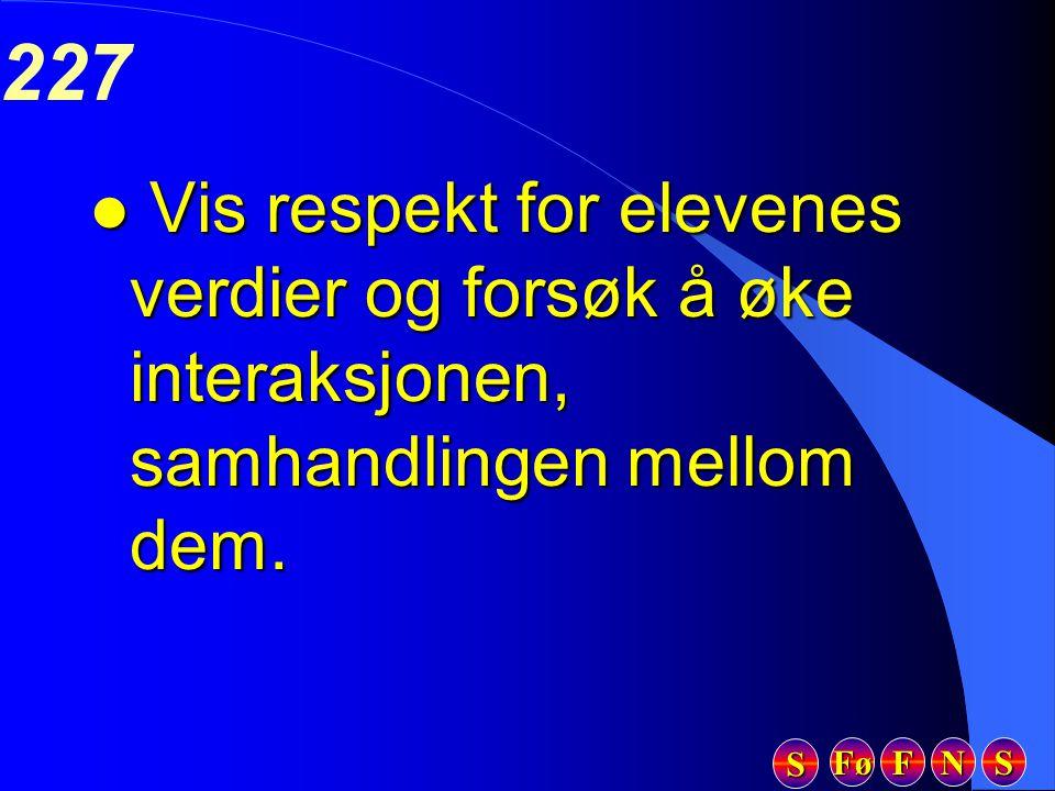 Fø FFFF NNNN SSSS SSSS 227 l Vis respekt for elevenes verdier og forsøk å øke interaksjonen, samhandlingen mellom dem.