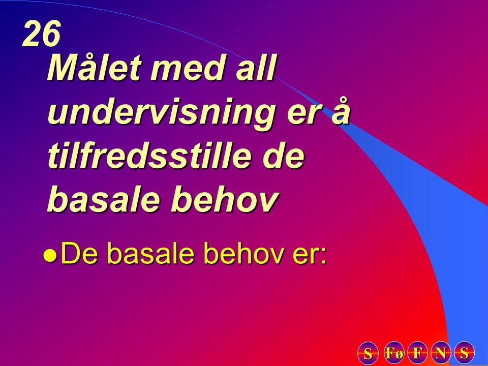Fø FFFF NNNN SSSS SSSS 26 Målet med all undervisning er å tilfredsstille de basale behov l De basale behov er: