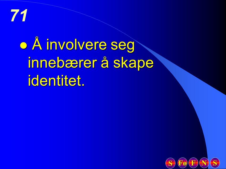 Fø FFFF NNNN SSSS SSSS 71 l Å involvere seg innebærer å skape identitet.