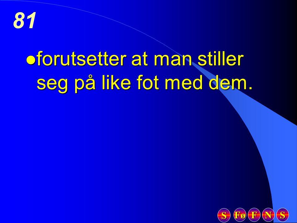 Fø FFFF NNNN SSSS SSSS 81 l forutsetter at man stiller seg på like fot med dem.