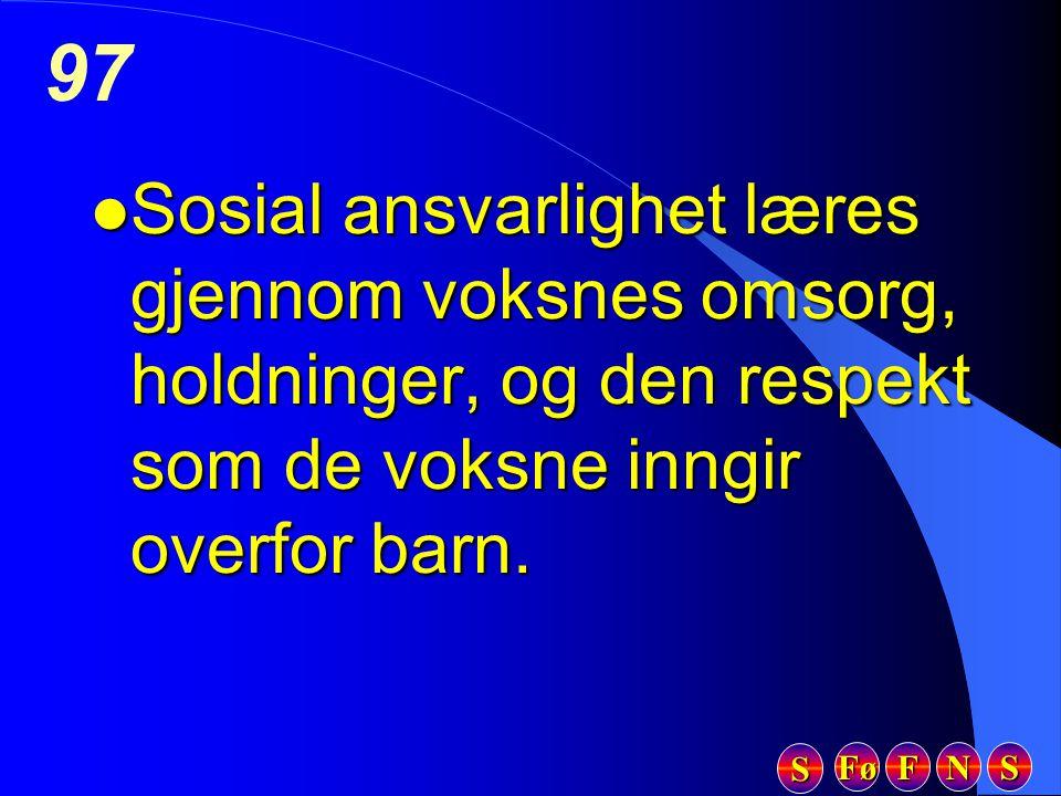 Fø FFFF NNNN SSSS SSSS 97 l Sosial ansvarlighet læres gjennom voksnes omsorg, holdninger, og den respekt som de voksne inngir overfor barn.