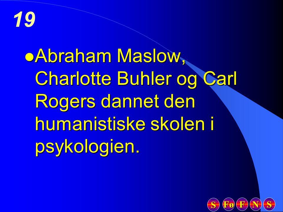 Fø FFFF NNNN SSSS SSSS 19 l Abraham Maslow, Charlotte Buhler og Carl Rogers dannet den humanistiske skolen i psykologien.