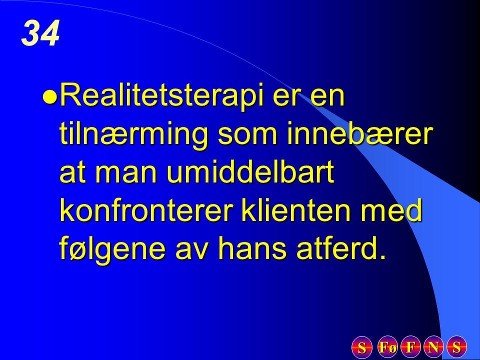 Fø FFFF NNNN SSSS SSSS 34 l Realitetsterapi er en tilnærming som innebærer at man umiddelbart konfronterer klienten med følgene av hans atferd.