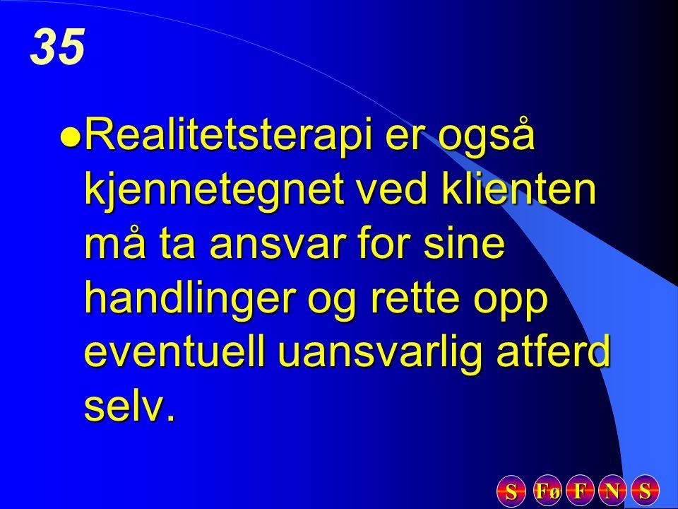 Fø FFFF NNNN SSSS SSSS 35 l Realitetsterapi er også kjennetegnet ved klienten må ta ansvar for sine handlinger og rette opp eventuell uansvarlig atfer
