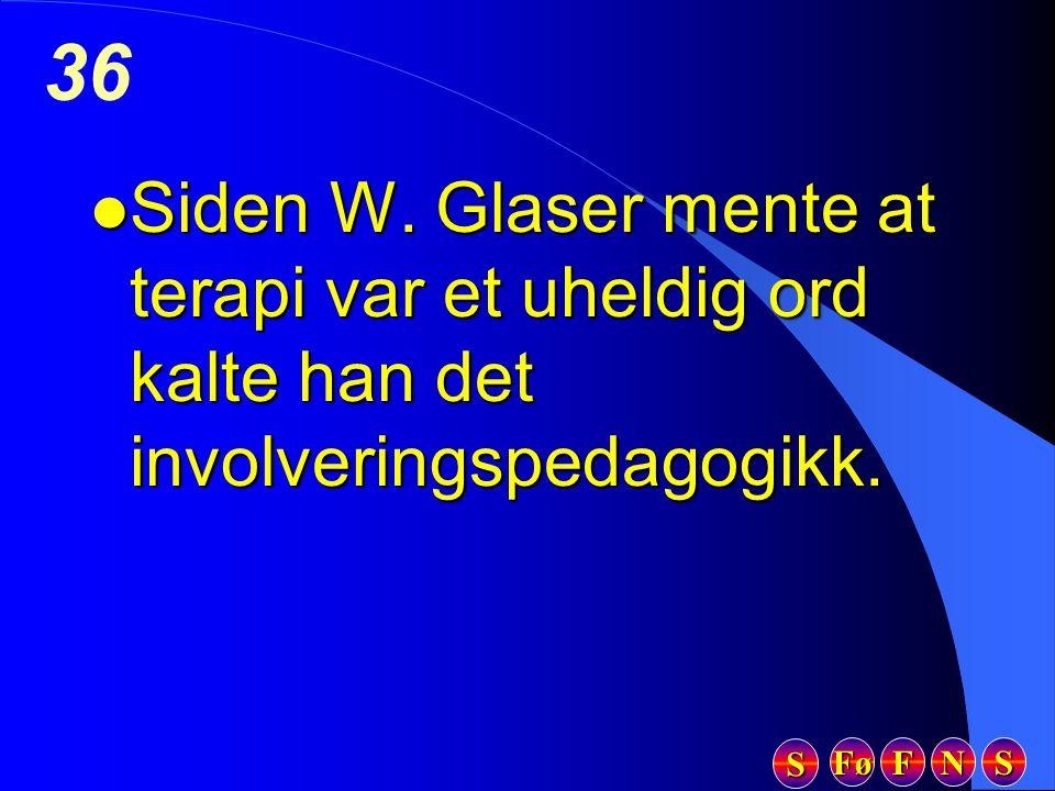 Fø FFFF NNNN SSSS SSSS 36 l Siden W. Glaser mente at terapi var et uheldig ord kalte han det involveringspedagogikk.