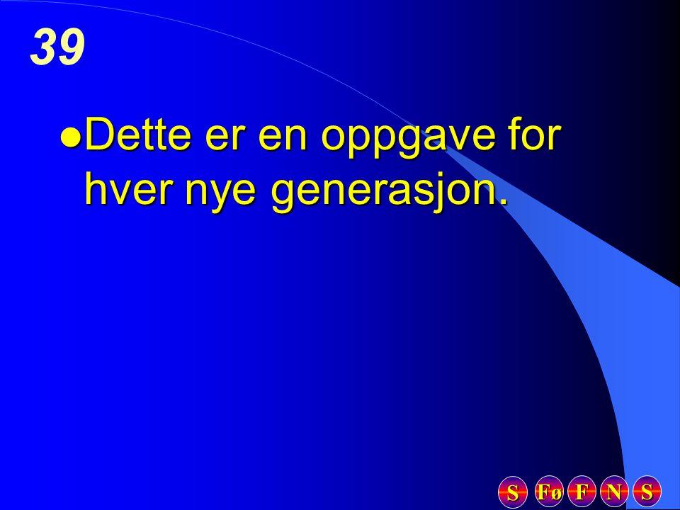 Fø FFFF NNNN SSSS SSSS 39 l Dette er en oppgave for hver nye generasjon.