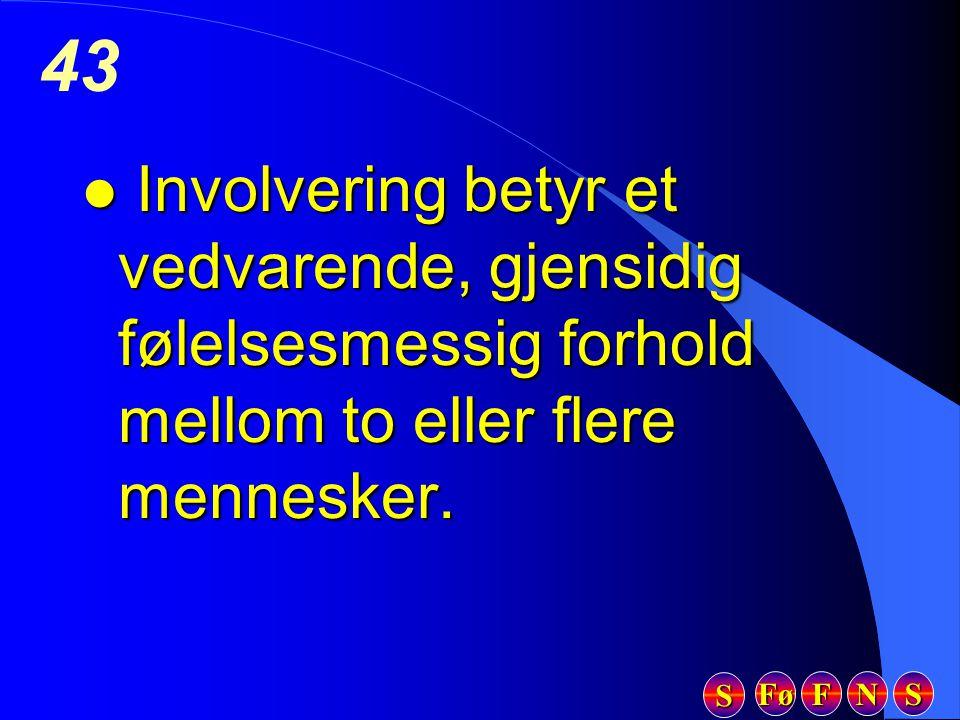 Fø FFFF NNNN SSSS SSSS 43 l Involvering betyr et vedvarende, gjensidig følelsesmessig forhold mellom to eller flere mennesker.