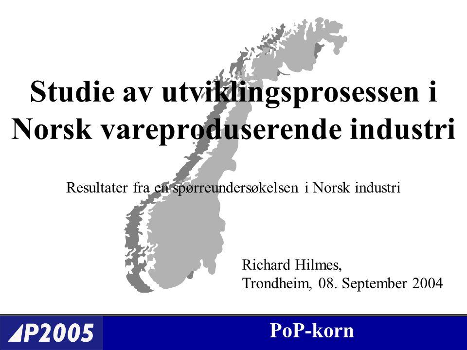 PoP-korn Studie av utviklingsprosessen i Norsk vareproduserende industri Resultater fra en spørreundersøkelsen i Norsk industri Richard Hilmes, Trondheim, 08.