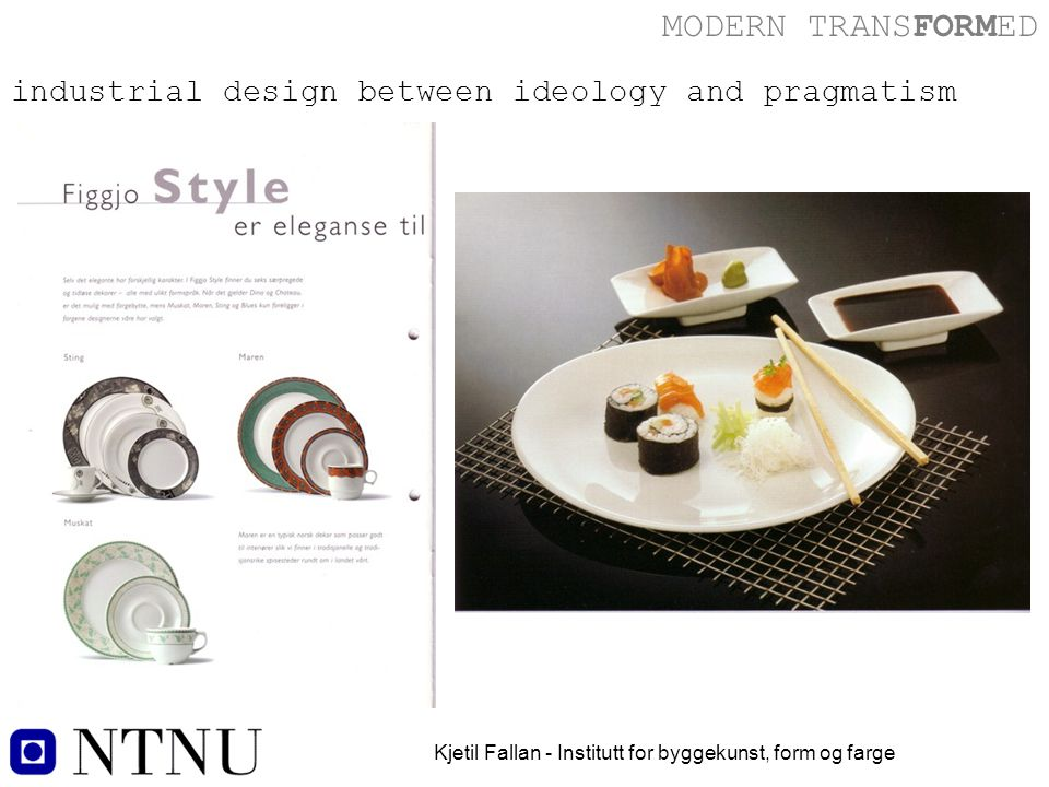 MODERN TRANSFORMED Kjetil Fallan - Institutt for byggekunst, form og farge industrial design between ideology and pragmatism