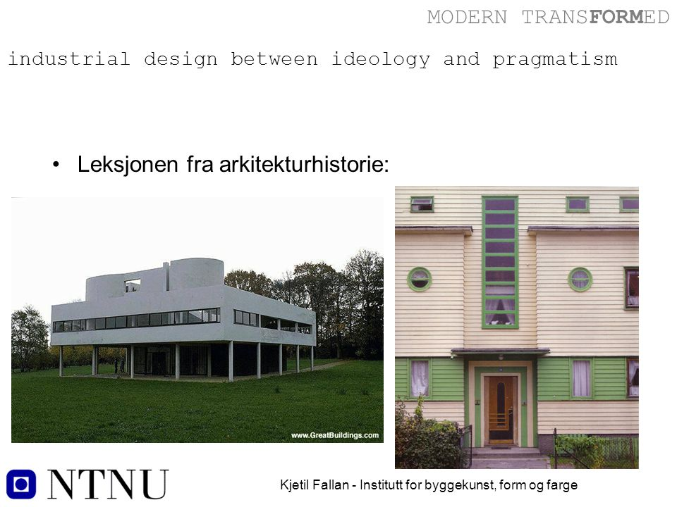 MODERN TRANSFORMED Kjetil Fallan - Institutt for byggekunst, form og farge industrial design between ideology and pragmatism Leksjonen fra arkitekturhistorie: