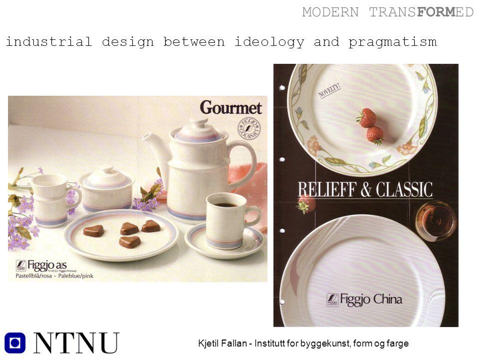 MODERN TRANSFORMED Kjetil Fallan - Institutt for byggekunst, form og farge industrial design between ideology and pragmatism