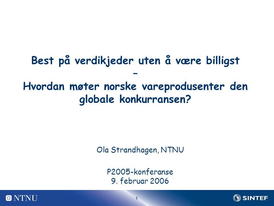 1 Best på verdikjeder uten å være billigst – Hvordan møter norske vareprodusenter den globale konkurransen? Ola Strandhagen, NTNU P2005-konferanse 9.
