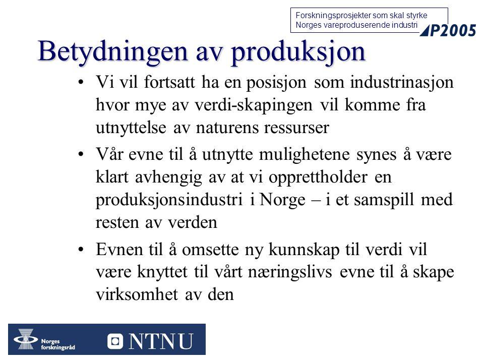 17 Forskningsprosjekter som skal styrke Norges vareproduserende industri Betydningen av produksjon Vi vil fortsatt ha en posisjon som industrinasjon hvor mye av verdi-skapingen vil komme fra utnyttelse av naturens ressurser Vår evne til å utnytte mulighetene synes å være klart avhengig av at vi opprettholder en produksjonsindustri i Norge – i et samspill med resten av verden Evnen til å omsette ny kunnskap til verdi vil være knyttet til vårt næringslivs evne til å skape virksomhet av den