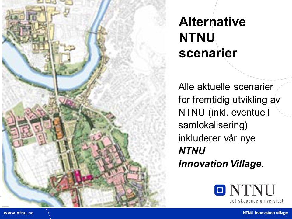 NTNU Innovation Village Alternative NTNU scenarier Alle aktuelle scenarier for fremtidig utvikling av NTNU (inkl. eventuell samlokalisering) inkludere