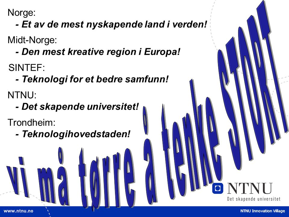 NTNU Innovation Village Norge: - Et av de mest nyskapende land i verden! Midt-Norge: - Den mest kreative region i Europa! SINTEF: - Teknologi for et b
