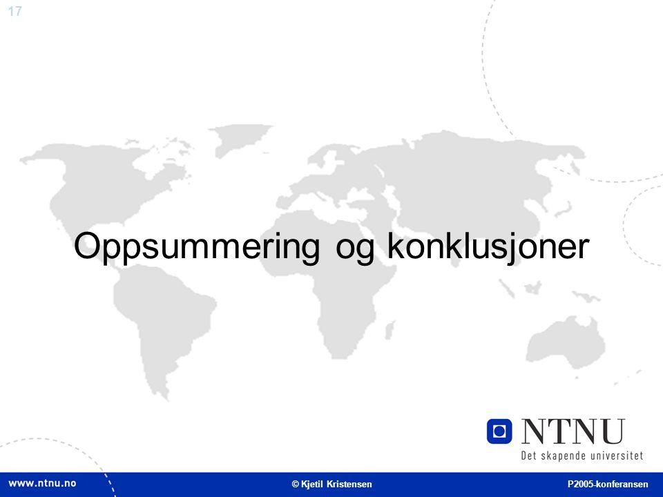 17 Oppsummering og konklusjoner © Kjetil Kristensen P2005-konferansen
