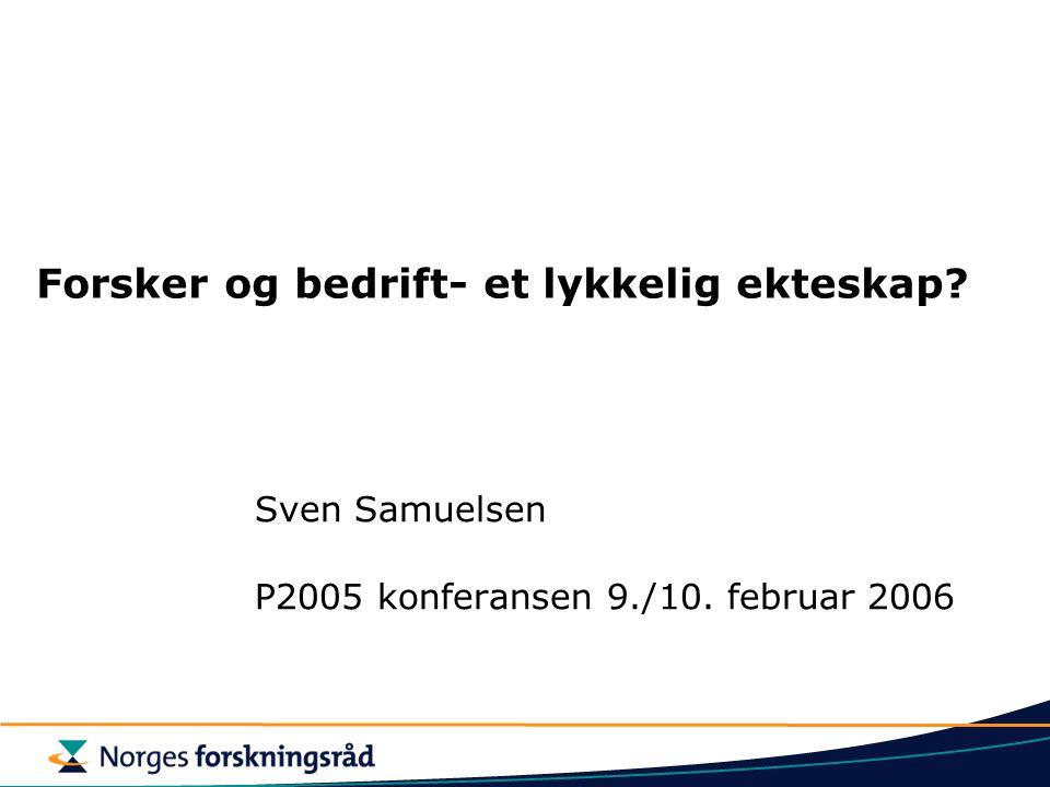Forsker og bedrift- et lykkelig ekteskap Sven Samuelsen P2005 konferansen 9./10. februar 2006