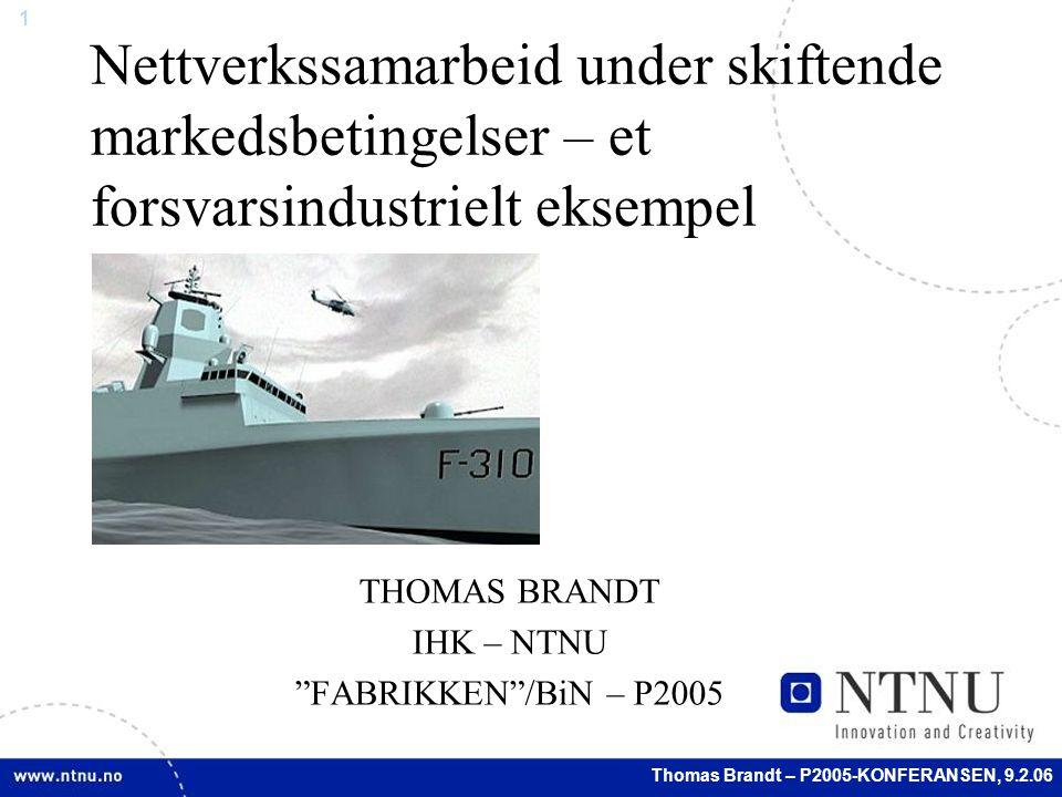 1 Thomas Brandt – P2005-KONFERANSEN, 9.2.06 Nettverkssamarbeid under skiftende markedsbetingelser – et forsvarsindustrielt eksempel THOMAS BRANDT IHK – NTNU FABRIKKEN /BiN – P2005