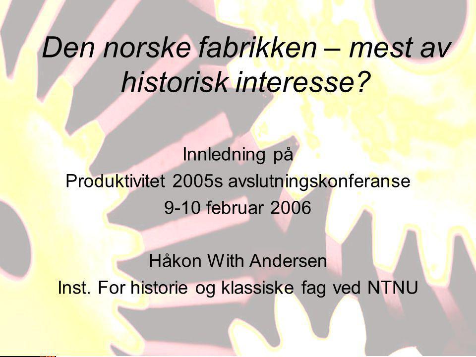 Den norske fabrikken – mest av historisk interesse? Innledning på Produktivitet 2005s avslutningskonferanse 9-10 februar 2006 Håkon With Andersen Inst