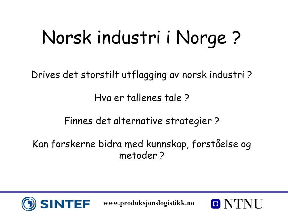 www.produksjonslogistikk.no Norsk industri i Norge ? Drives det storstilt utflagging av norsk industri ? Hva er tallenes tale ? Finnes det alternative