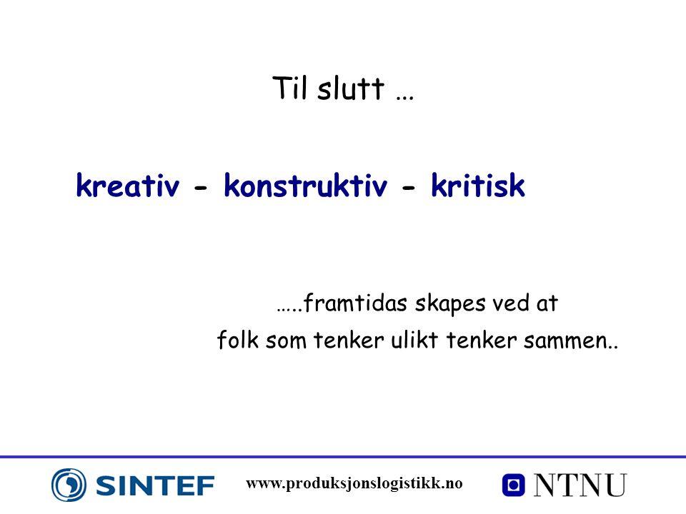 www.produksjonslogistikk.no Til slutt … …..framtidas skapes ved at folk som tenker ulikt tenker sammen.. kreativ - konstruktiv - kritisk